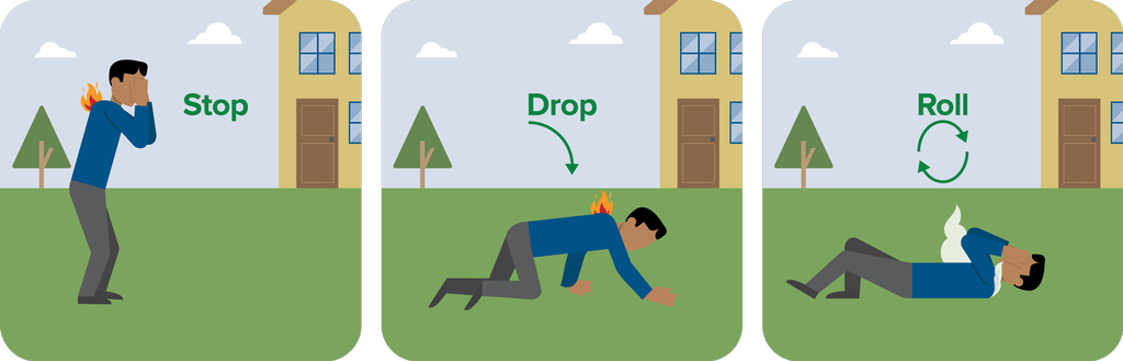 If your clothes catch fire, stop, drop, and roll.  DO NOT RUN!  Stop immediately, drop to the ground, and cover your face with your hands.  Roll over and over or back and forth until the fire is out.